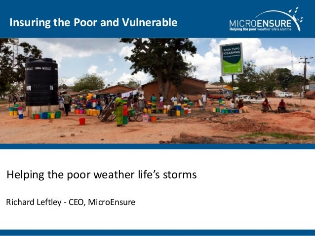 Insuring the Poor and VulnerableHelping the poor weather life's stormsRichard Leftley - CEO, MicroEnsure