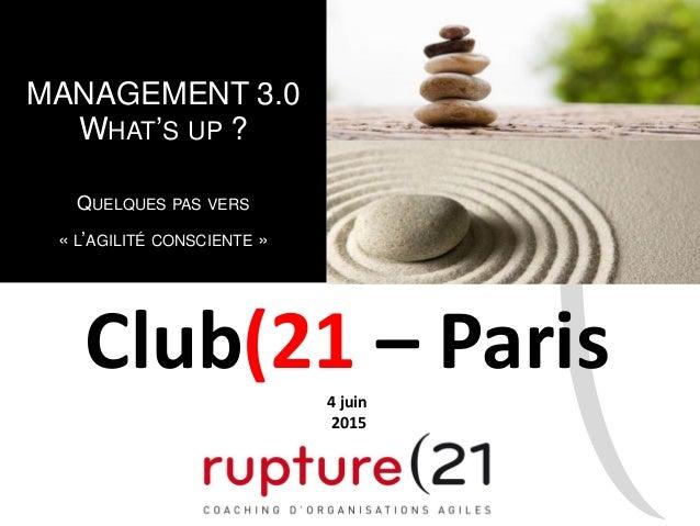 MANAGEMENT 3.0 WHAT'S UP ? QUELQUES PAS VERS « L'AGILITÉ CONSCIENTE » Club(21 – Paris4 juin 2015