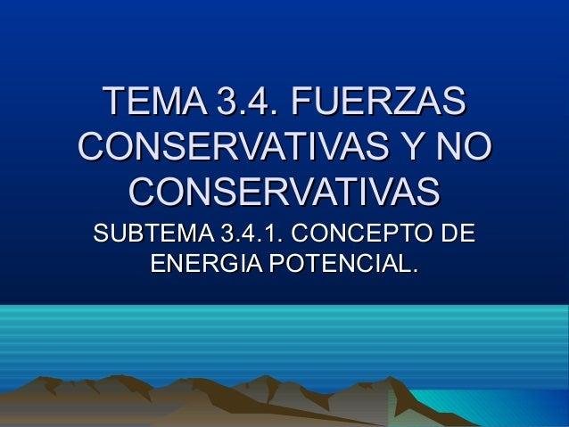 TEMA 3.4. FUERZASTEMA 3.4. FUERZAS CONSERVATIVAS Y NOCONSERVATIVAS Y NO CONSERVATIVASCONSERVATIVAS SUBTEMA 3.4.1. CONCEPTO...
