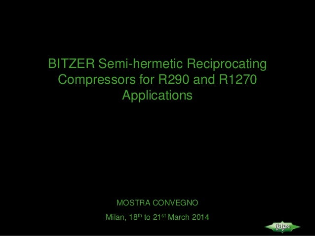 BITZER Semi-hermetic Reciprocating Compressors for R290 and R1270 Applications MOSTRA CONVEGNO Milan, 18th to 21st March 2...