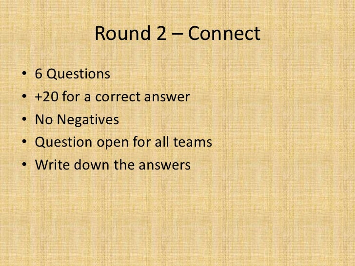 Round 2 – Connect<br />6 Questions<br />+20 for a correct answer<br />No Negatives<br />Question open for all teams<br />W...