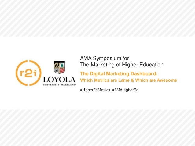 AMA Symposium for The Marketing of Higher Education The Digital Marketing Dashboard: Which Metrics are Lame & Which are Aw...