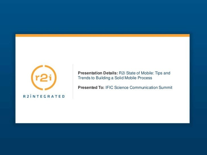 Presentation Details:R2i State of Mobile: Tips and Trends to Building a Solid Mobile ProcessPresented To:IFIC Science Comm...
