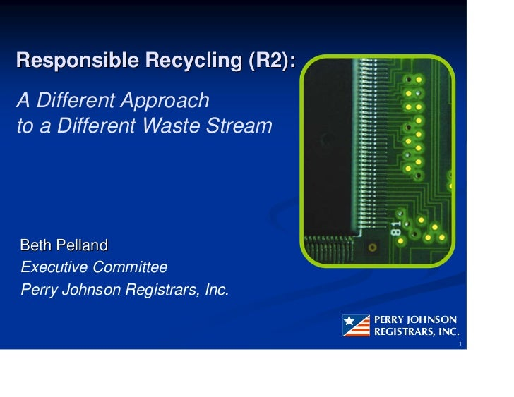Responsible Recycling (R2): A Different Approach to a Different Waste Stream     Beth Pelland Executive Committee Perry Jo...