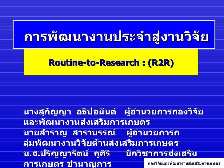 การพัฒนางานประจำสู่งานวิจัย Routine - to - Research : (R2R) กองวิจัยและพัฒนางานส่งเสริมการเกษตร นางสุกัญญา  อธิปอนันต์  ผู...