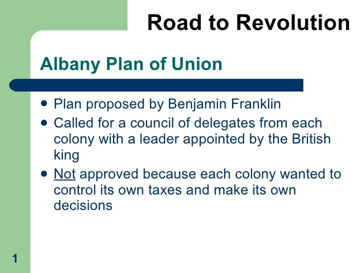 Albany Plan of Union <ul><li>Plan proposed by Benjamin Franklin </li></ul><ul><li>Called for a council of delegates from e...