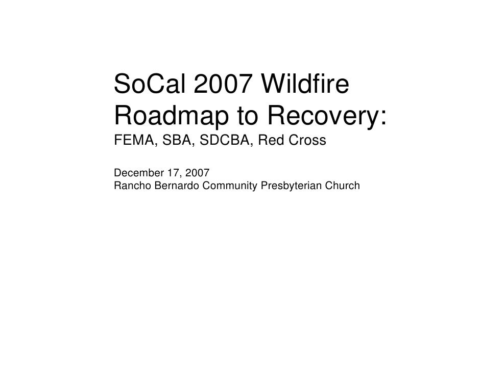 SoCal 2007 Wildfire Roadmap to Recovery: FEMA, SBA, SDCBA, Red Cross  December 17, 2007 Rancho Bernardo Community Presbyte...