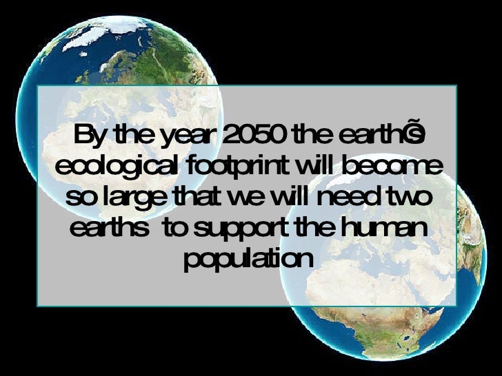 By the year 2050 the earth's ecological footprint will become so large that we will need two earths  to support the human ...