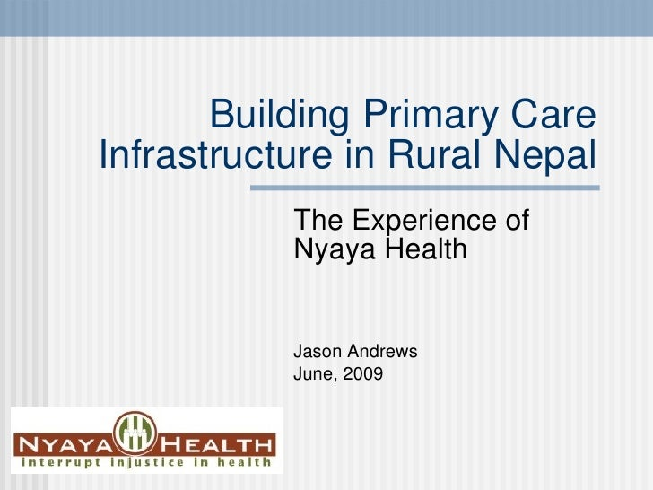 Building Primary Care Infrastructure in Rural Nepal The Experience of Nyaya Health Jason Andrews June, 2009