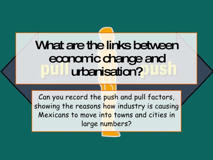 What are the links between economic change and urbanisation? Can you record the push and pull factors, showing the reasons...