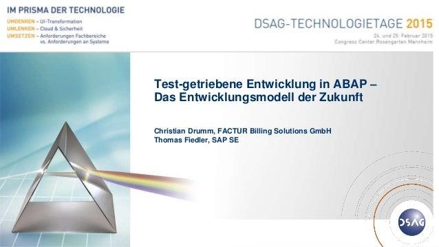 Deutschsprachige SAP® Anwendergruppe Test-getriebene Entwicklung in ABAP – Das Entwicklungsmodell der Zukunft Christian Dr...