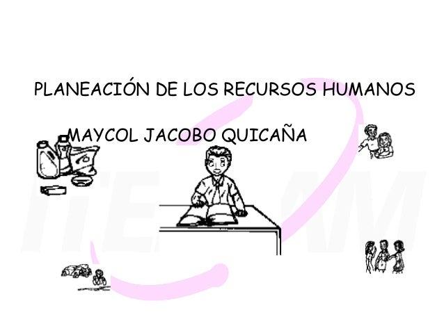 PLANEACIÓN DE LOS RECURSOS HUMANOS  MAYCOL JACOBO QUICAÑA