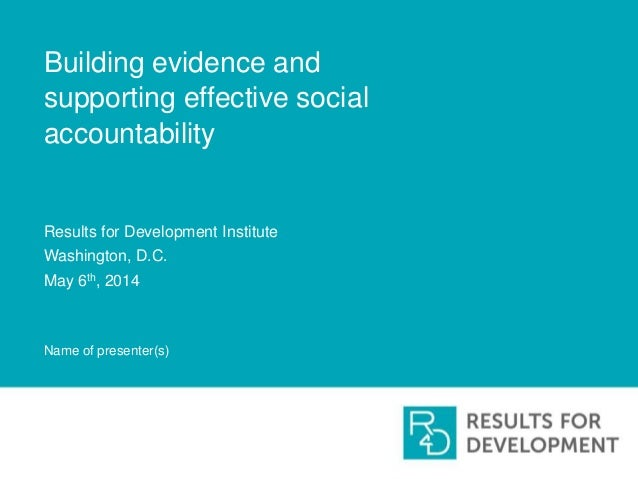 Building evidence and supporting effective social accountability Results for Development Institute Washington, D.C. May 6t...