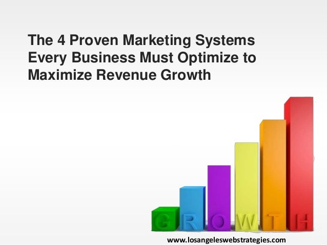 The 4 Proven Marketing Systems Every Business Must Optimize to Maximize Revenue Growth www.losangeleswebstrategies.com