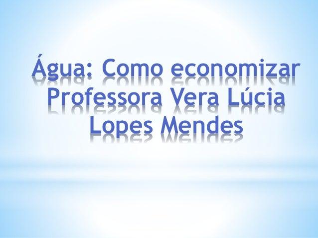 Água: Como economizar  Professora Vera Lúcia  Lopes Mendes