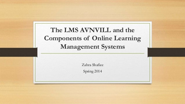 The LMS AVNVILL and the Components of Online Learning Management Systems Zahra Shafiee Spring 2014