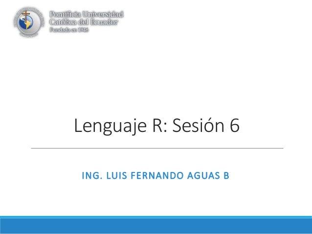Lenguaje R: Sesión 6 ING. LUIS FERNANDO AGUAS B