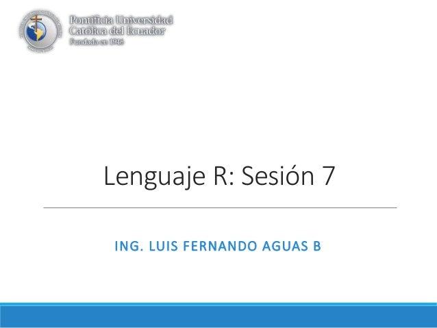 Lenguaje R: Sesión 7 ING. LUIS FERNANDO AGUAS B