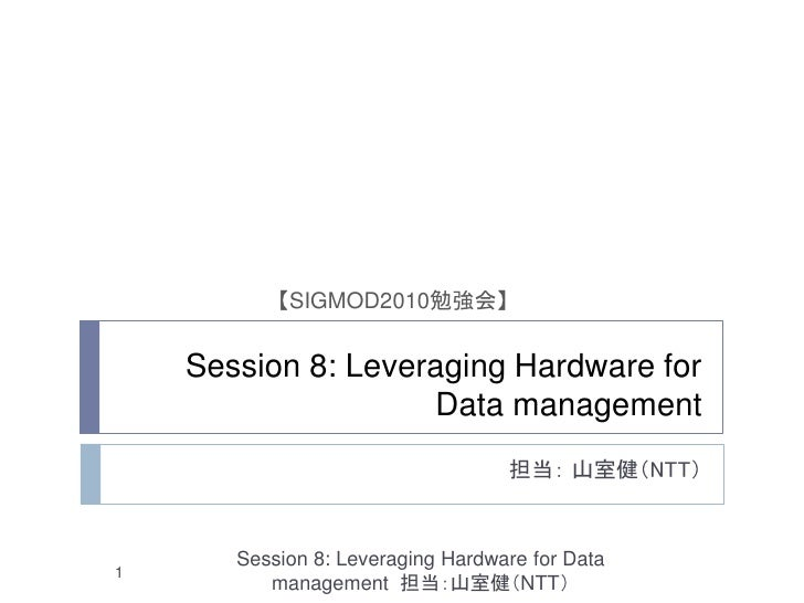 【SIGMOD2010勉強会】    Session 8: Leveraging Hardware for                    Data management                                  ...