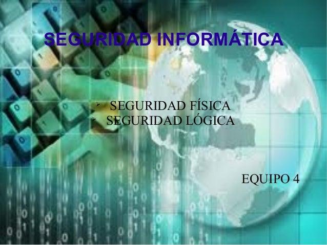 SEGURIDAD INFORMÁTICA  SEGURIDAD FÍSICA  SEGURIDAD LÓGICA EQUIPO 4