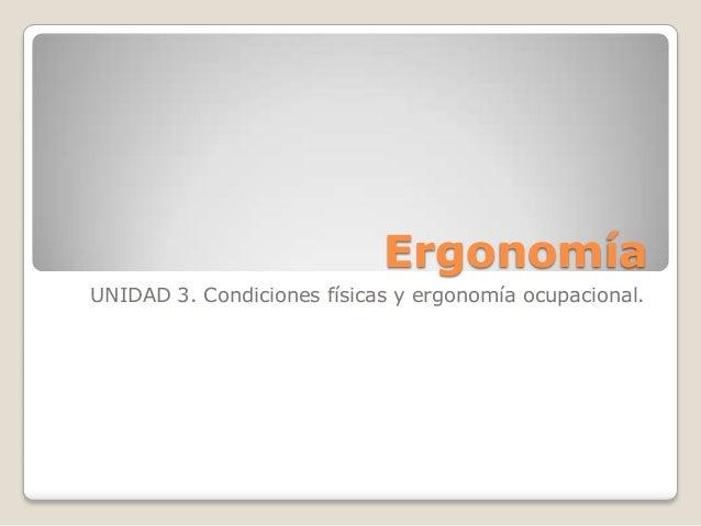 ErgonomíaUNIDAD 3. Condiciones físicas y ergonomía ocupacional.