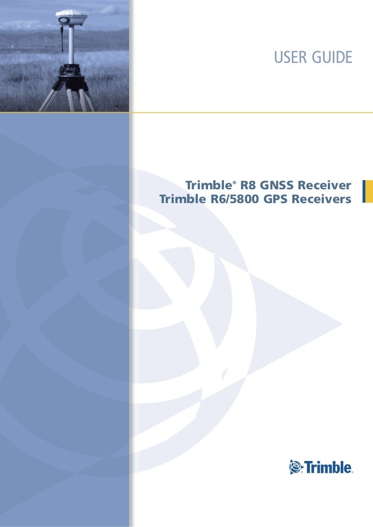 USER GUIDE    Trimble R8 GNSS Receiver           ®Trimble R6/5800 GPS Receivers