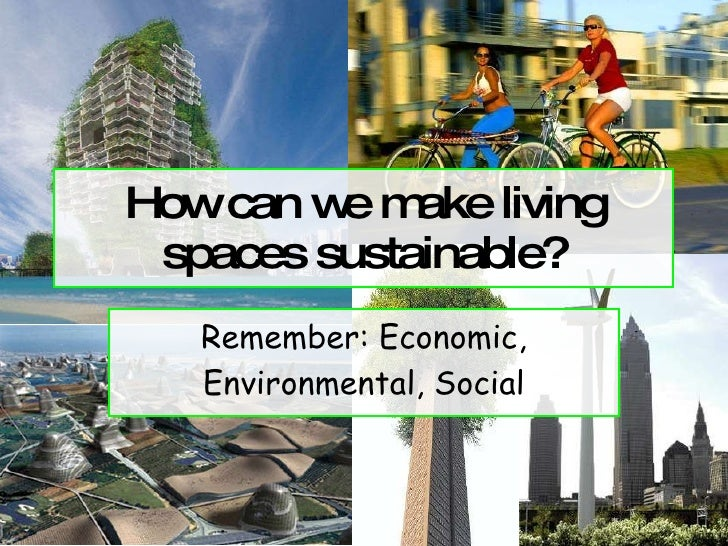 How can we make living spaces sustainable? Remember: Economic, Environmental, Social