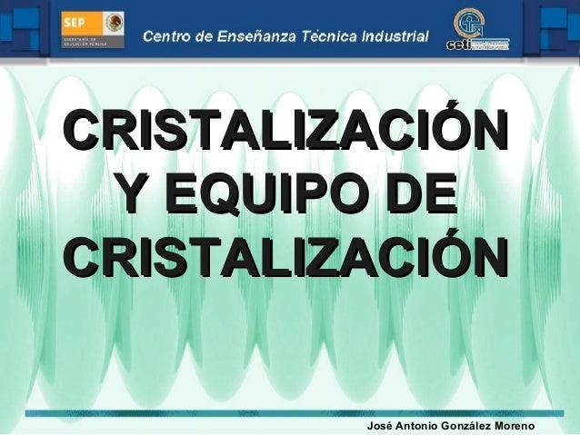 CRISTALIZACIÓN Y EQUIPO DE CRISTALIZACIÓN José Antonio González Moreno