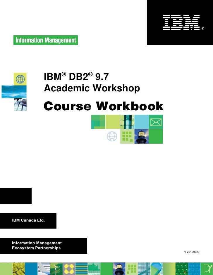 IBM® DB2® 9.7              Academic Workshop              Course WorkbookIBM Canada Ltd.Information ManagementEcosystem Pa...
