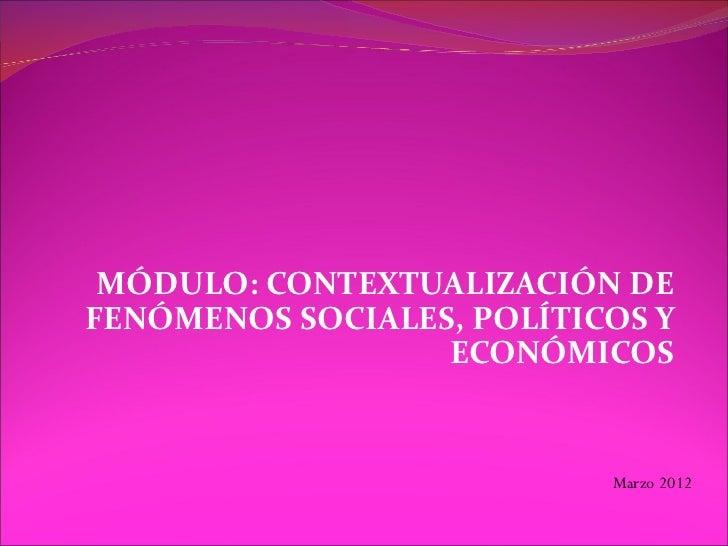 MÓDULO: CONTEXTUALIZACIÓN DEFENÓMENOS SOCIALES, POLÍTICOS Y                  ECONÓMICOS                           Marzo 2012