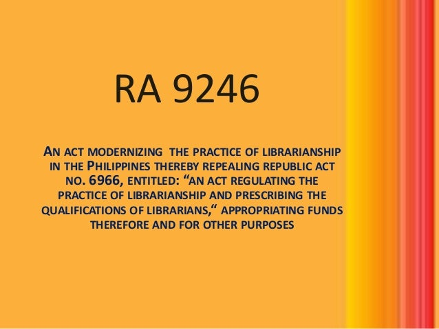 RA 9246 AN ACT MODERNIZING THE PRACTICE OF LIBRARIANSHIP IN THE PHILIPPINES THEREBY REPEALING REPUBLIC ACT NO. 6966, ENTIT...