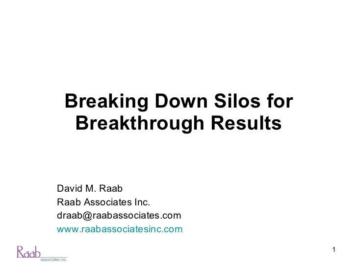 Breaking Down Silos for Breakthrough Results David M. Raab Raab Associates Inc. [email_address] www.raabassociatesinc.com