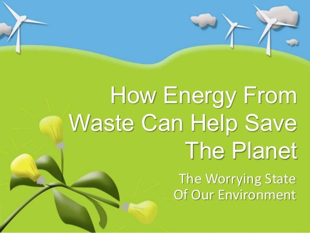 How Energy FromWaste Can Help Save         The Planet         The Worrying State        Of Our Environment