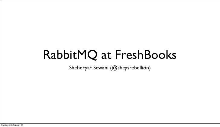 RabbitMQ at FreshBooks                             Sheheryar Sewani (@sheysrebellion)Sunday, 23 October, 11
