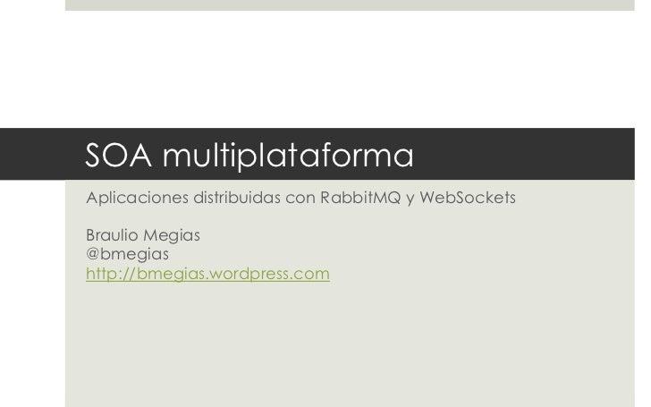 SOA multiplataformaAplicaciones distribuidas con RabbitMQ y WebSocketsBraulio Megias@bmegiashttp://bmegias.wordpress.com