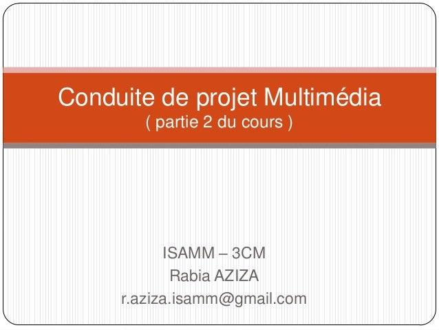 Conduite de projet Multimédia       ( partie 2 du cours )           ISAMM – 3CM            Rabia AZIZA     r.aziza.isamm@g...
