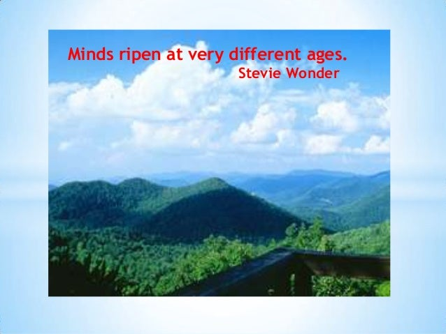 Minds ripen at very different ages. Stevie Wonder