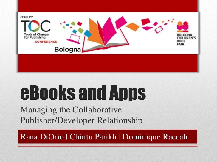 eBooks and AppsManaging the CollaborativePublisher/Developer RelationshipRana DiOrio | Chintu Parikh | Dominique Raccah
