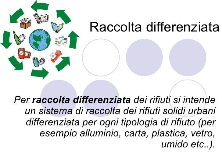 Raccolta differenziata Per  raccolta differenziata  dei rifiuti si intende un sistema di raccolta dei rifiuti solidi urban...