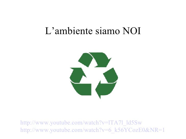 L'ambiente siamo NOIhttp://www.youtube.com/watch?v=lTA7l_ld5Swhttp://www.youtube.com/watch?v=6_k56YCozE0&NR=1