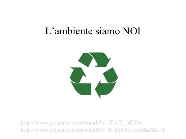 http://www.youtube.com/watch?v=lTA7l_ld5Sw http://www.youtube.com/watch?v=6_k56YCozE0&NR=1 L'ambiente siamo NOI