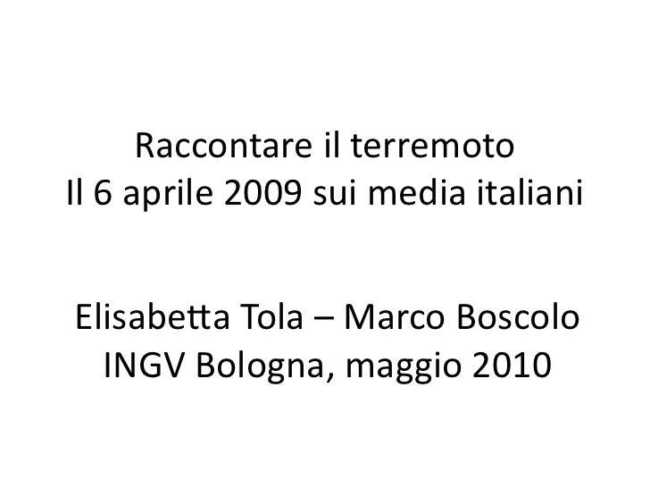 Raccontare il terremotoIl 6 aprile 2009 sui media italianiElisabetta Tola – Marco Boscolo  INGV Bologna, maggio 2010