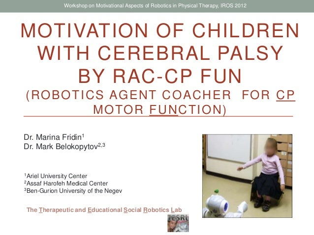 MOTIVATION OF CHILDREN WITH CEREBRAL PALSY BY RAC-CP FUN (ROBOTICS AGENT COACHER FOR CP MOTOR FUNCTION) Dr. Marina Fridin1...