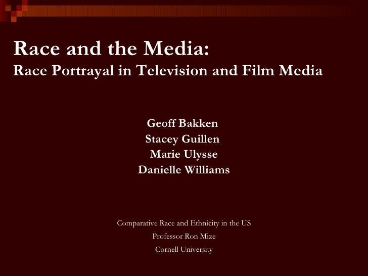Race and the Media: Race Portrayal in Television and Film Media <ul><li>Geoff Bakken  </li></ul><ul><li>Stacey Guillen  </...