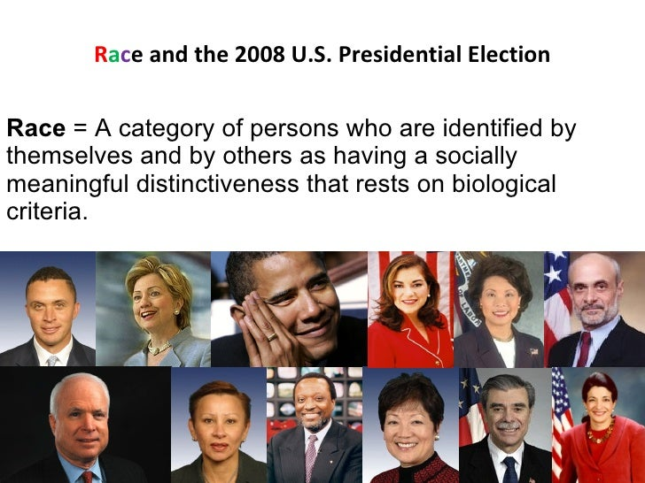 R a c e and the 2008 U.S. Presidential Election Race  = A category of persons who are identified by themselves and by othe...