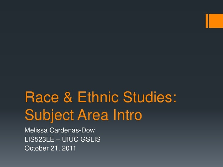 Race & Ethnic Studies:Subject Area IntroMelissa Cardenas-DowLIS523LE – UIUC GSLISOctober 21, 2011