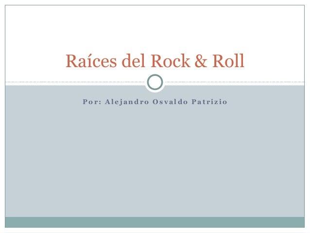 Raíces del Rock & Roll  Por: Alejandro Osvaldo Patrizio