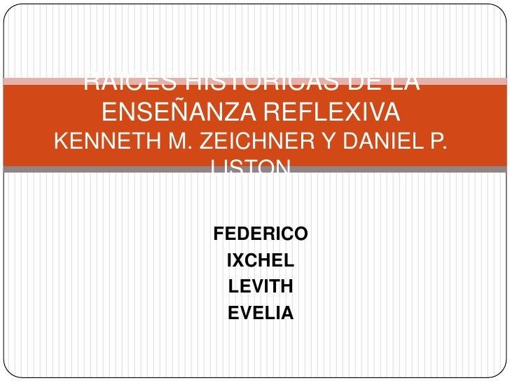 RAICES HISTORICAS DE LA ENSEÑANZA REFLEXIVAKENNETH M. ZEICHNER Y DANIEL P. LISTON<br />FEDERICO<br />IXCHEL<br />LEVITH<br...