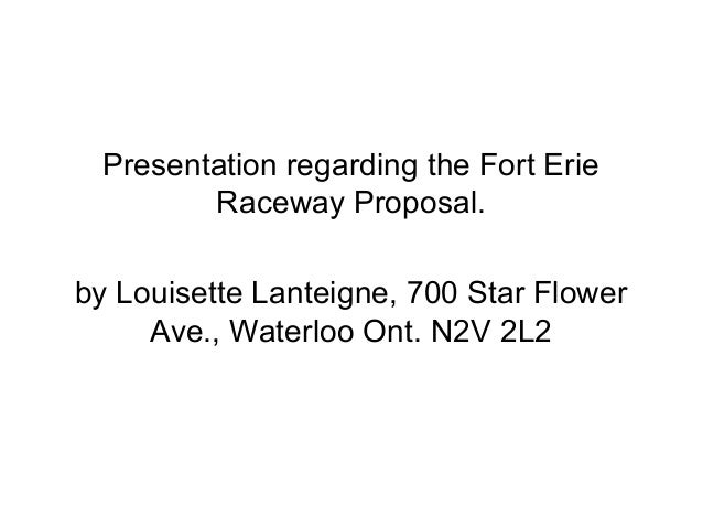 Presentation regarding the Fort Erie        Raceway Proposal.by Louisette Lanteigne, 700 Star Flower     Ave., Waterloo On...