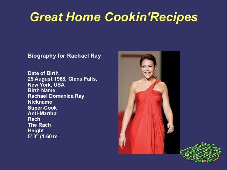 Great Home Cookin'Recipes Biography for Rachael Ray Date of Birth 25 August 1968, Glens Falls, New York, USA Birth Name Ra...